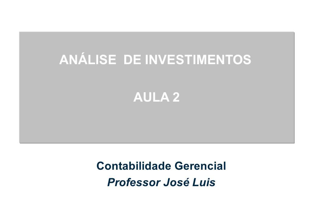 ANÁLISE DE INVESTIMENTOS AULA 2 Contabilidade Gerencial Professor José Luis