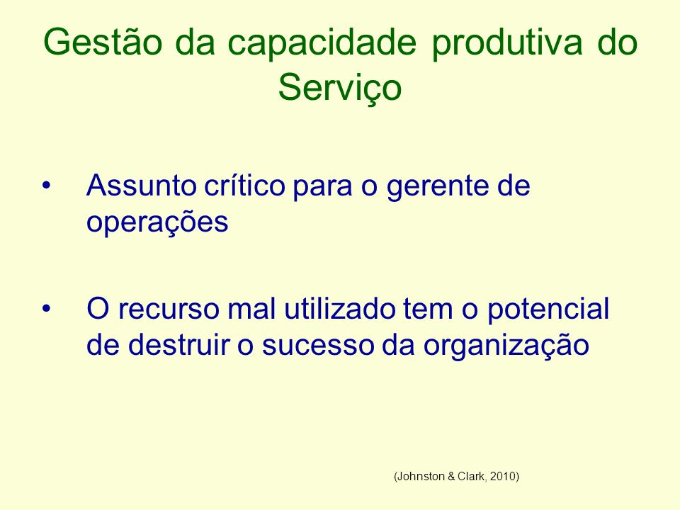 Gestão da capacidade produtiva do Serviço Assunto crítico para o gerente de operações O recurso mal utilizado tem o potencial de destruir o sucesso da