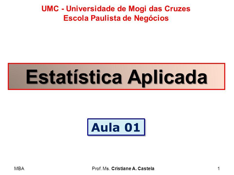 MBAProf. Ms. Cristiane A. Castela1 UMC - Universidade de Mogi das Cruzes Escola Paulista de Negócios Estatística Aplicada Aula 01