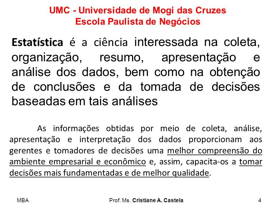 MBAProf. Ms. Cristiane A. Castela4 UMC - Universidade de Mogi das Cruzes Escola Paulista de Negócios Estatística é a ciência interessada na coleta, or