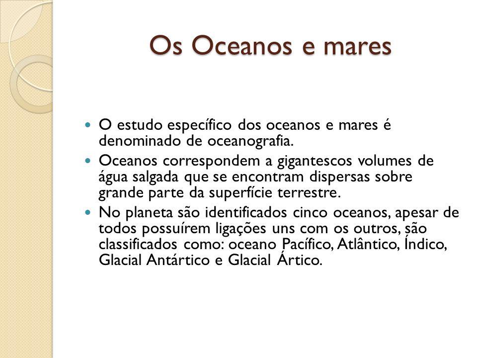 Os Oceanos e mares O estudo específico dos oceanos e mares é denominado de oceanografia. Oceanos correspondem a gigantescos volumes de água salgada qu