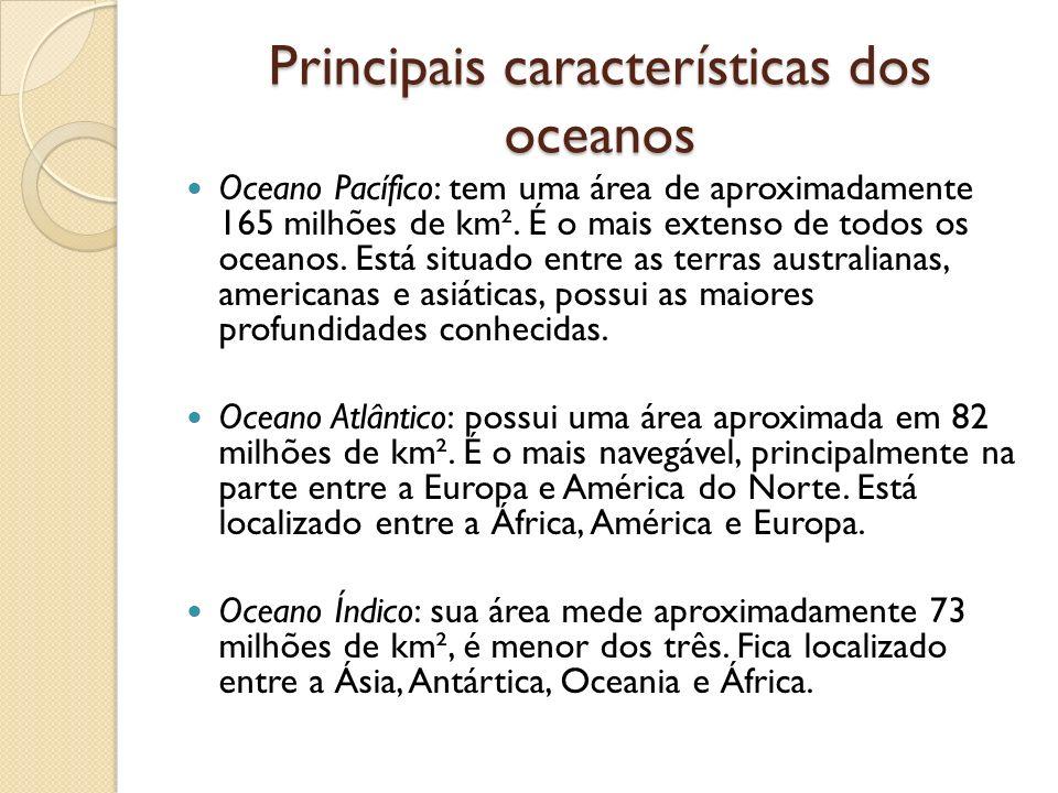 Principais características dos oceanos Oceano Pacífico: tem uma área de aproximadamente 165 milhões de km². É o mais extenso de todos os oceanos. Está
