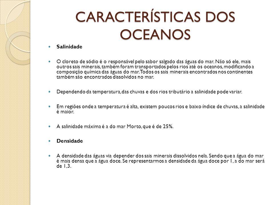 CARACTERÍSTICAS DOS OCEANOS Salinidade O cloreto de sódio é o responsável pelo sabor salgado das águas do mar. Não só ele, mais outros sais minerais,