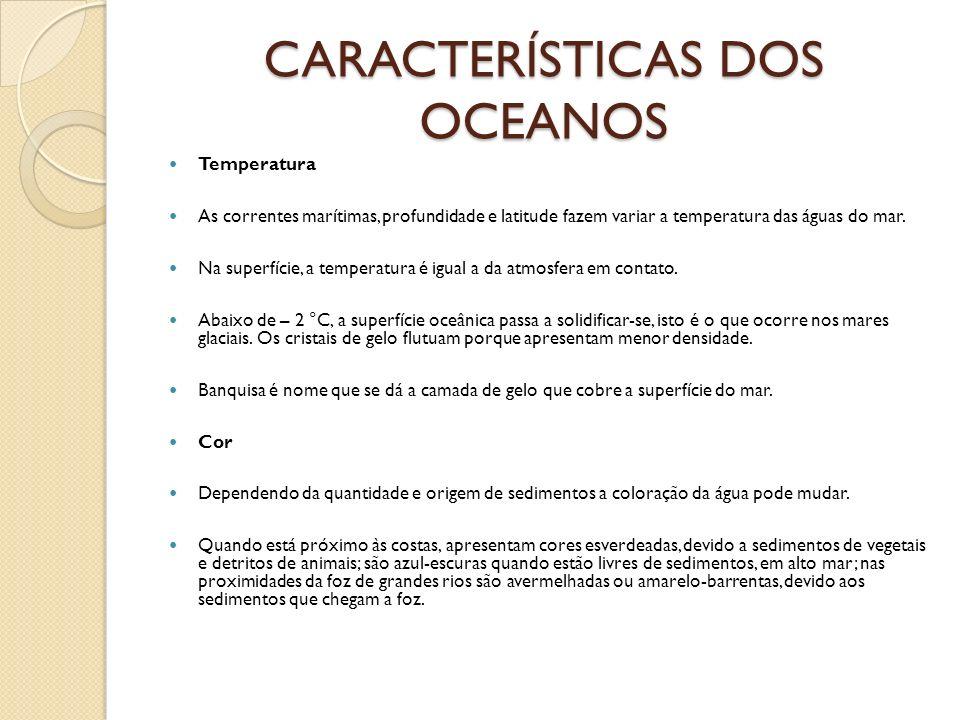 CARACTERÍSTICAS DOS OCEANOS Temperatura As correntes marítimas, profundidade e latitude fazem variar a temperatura das águas do mar. Na superfície, a