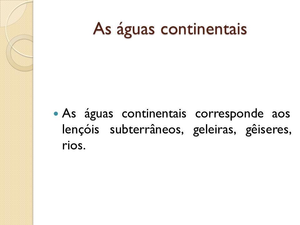 As águas continentais As águas continentais corresponde aos lençóis subterrâneos, geleiras, gêiseres, rios.