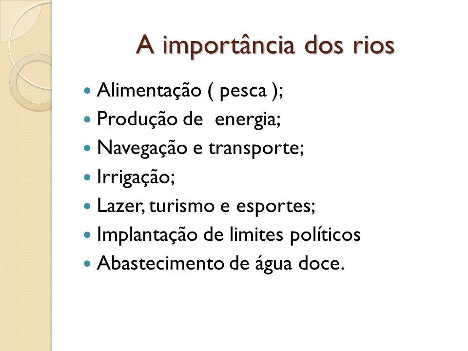 A importância dos rios Alimentação ( pesca ); Produção de energia; Navegação e transporte; Irrigação; Lazer, turismo e esportes; Implantação de limite
