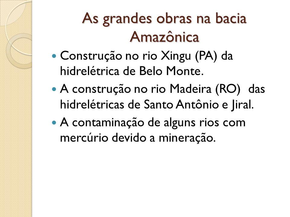 As grandes obras na bacia Amazônica Construção no rio Xingu (PA) da hidrelétrica de Belo Monte. A construção no rio Madeira (RO) das hidrelétricas de