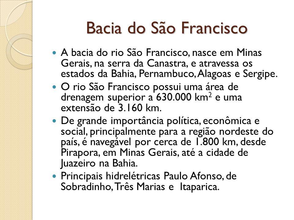 Bacia do São Francisco A bacia do rio São Francisco, nasce em Minas Gerais, na serra da Canastra, e atravessa os estados da Bahia, Pernambuco, Alagoas