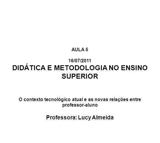 AULA 5 16/07/2011 DIDÁTICA E METODOLOGIA NO ENSINO SUPERIOR O contexto tecnológico atual e as novas relações entre professor-aluno Professora: Lucy Al