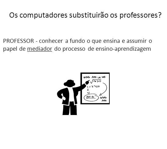 Os computadores substituirão os professores? PROFESSOR - conhecer a fundo o que ensina e assumir o papel de mediador do processo de ensino-aprendizage