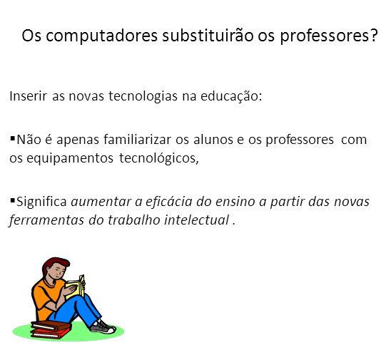 Os computadores substituirão os professores? Inserir as novas tecnologias na educação: Não é apenas familiarizar os alunos e os professores com os equ