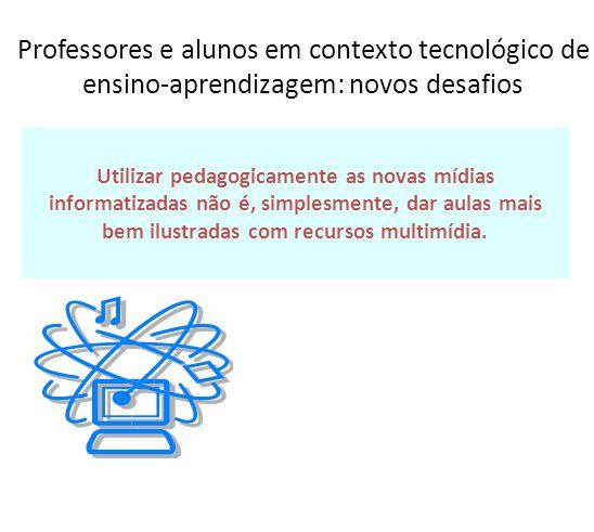 Professores e alunos em contexto tecnológico de ensino-aprendizagem: novos desafios Utilizar pedagogicamente as novas mídias informatizadas não é, sim
