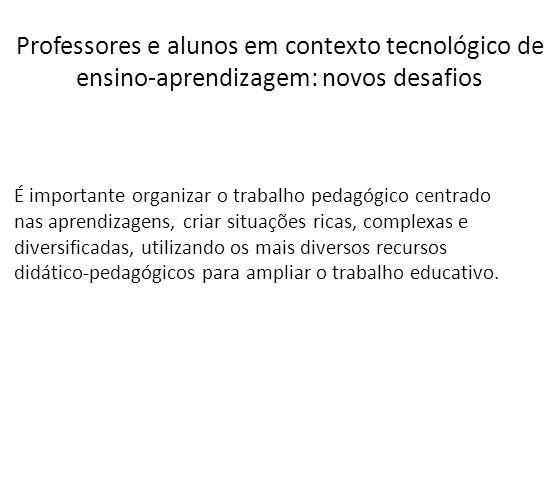 Professores e alunos em contexto tecnológico de ensino-aprendizagem: novos desafios É importante organizar o trabalho pedagógico centrado nas aprendiz