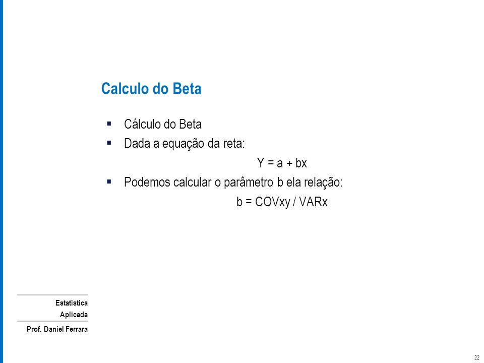 Estatística Aplicada Prof. Daniel Ferrara Cálculo do Beta Dada a equação da reta: Y = a + bx Podemos calcular o parâmetro b ela relação: b = COVxy / V