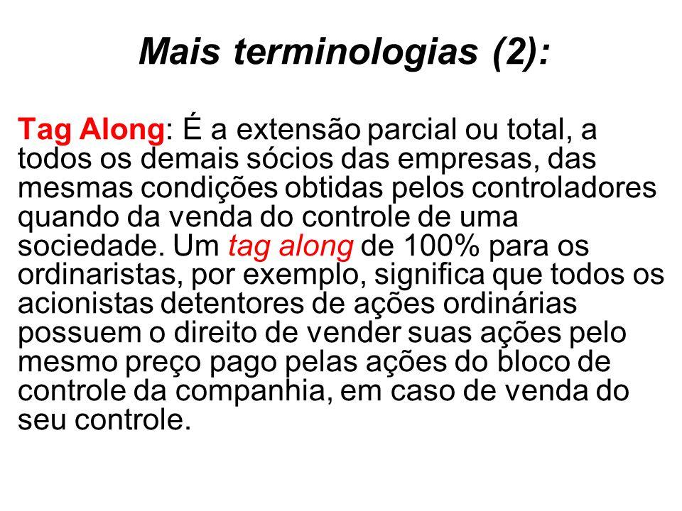 Mais terminologias (2): Tag Along: É a extensão parcial ou total, a todos os demais sócios das empresas, das mesmas condições obtidas pelos controladores quando da venda do controle de uma sociedade.