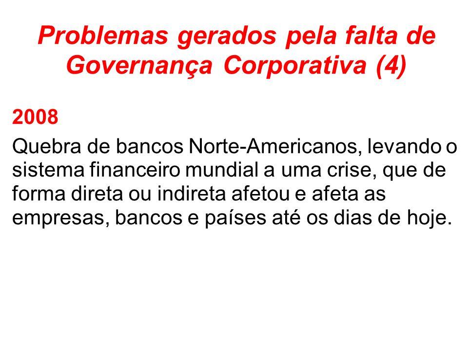 Problemas gerados pela falta de Governança Corporativa (4) 2008 Quebra de bancos Norte-Americanos, levando o sistema financeiro mundial a uma crise, que de forma direta ou indireta afetou e afeta as empresas, bancos e países até os dias de hoje.