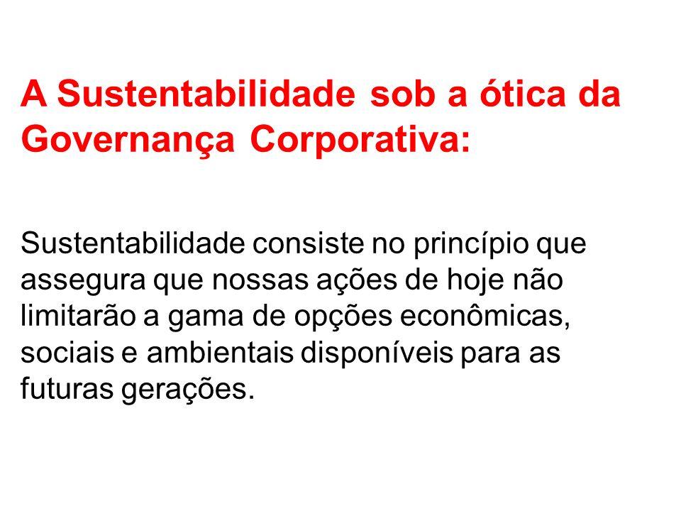 A Sustentabilidade sob a ótica da Governança Corporativa: Sustentabilidade consiste no princípio que assegura que nossas ações de hoje não limitarão a gama de opções econômicas, sociais e ambientais disponíveis para as futuras gerações.