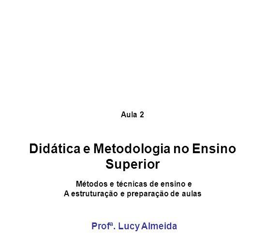 Aula 2 Didática e Metodologia no Ensino Superior Métodos e técnicas de ensino e A estruturação e preparação de aulas Profª. Lucy Almeida