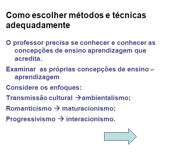 Como escolher métodos e técnicas adequadamente O professor precisa se conhecer e conhecer as concepções de ensino aprendizagem que acredita. Examinar