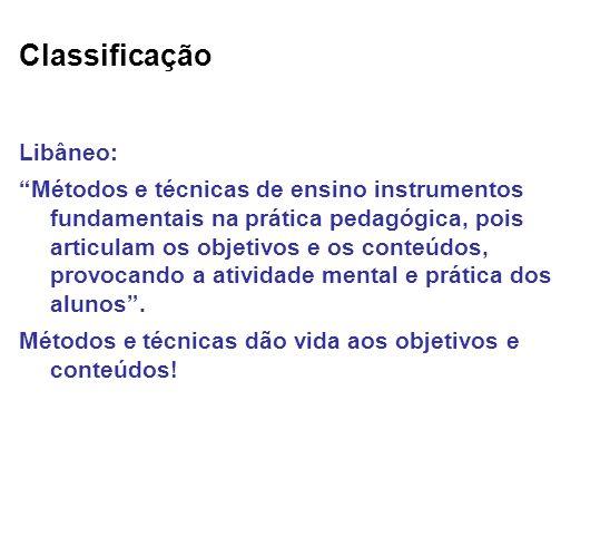 Classificação Libâneo: Métodos e técnicas de ensino instrumentos fundamentais na prática pedagógica, pois articulam os objetivos e os conteúdos, provo