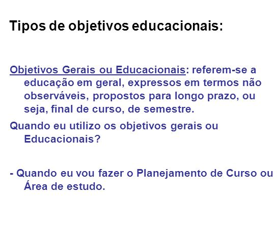 Tipos de objetivos educacionais: Objetivos Gerais ou Educacionais: referem-se a educação em geral, expressos em termos não observáveis, propostos para