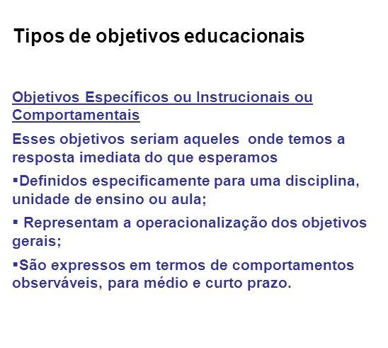Tipos de objetivos educacionais Objetivos Específicos ou Instrucionais ou Comportamentais Esses objetivos seriam aqueles onde temos a resposta imediat