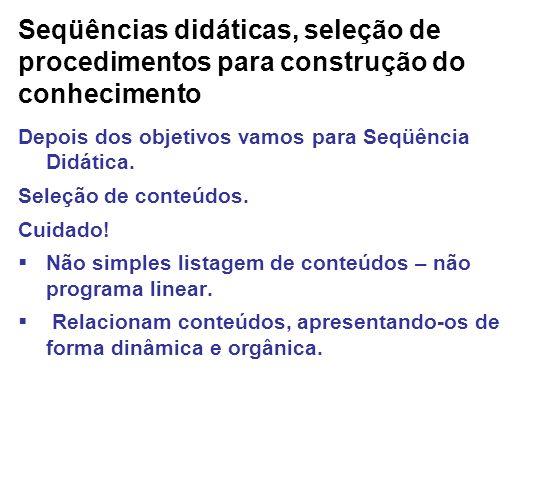 Seqüências didáticas, seleção de procedimentos para construção do conhecimento Depois dos objetivos vamos para Seqüência Didática. Seleção de conteúdo