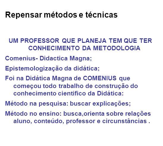 Repensar métodos e técnicas UM PROFESSOR QUE PLANEJA TEM QUE TER CONHECIMENTO DA METODOLOGIA Comenius- Didactica Magna; Epistemologização da didática;