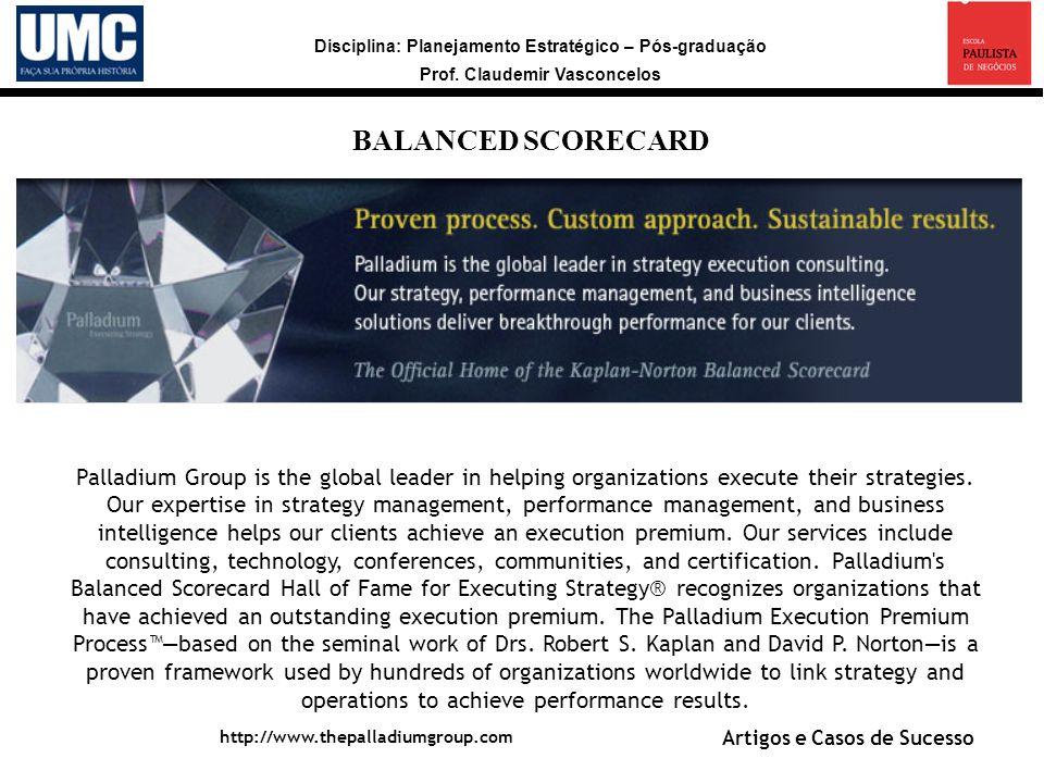 Disciplina: Planejamento Estratégico – Pós-graduação Prof. Claudemir Vasconcelos a BALANCED SCORECARD http://www.thepalladiumgroup.com Palladium Group