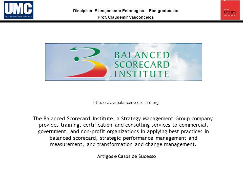 Disciplina: Planejamento Estratégico – Pós-graduação Prof. Claudemir Vasconcelos a http://www.balancedscorecard.org The Balanced Scorecard Institute,