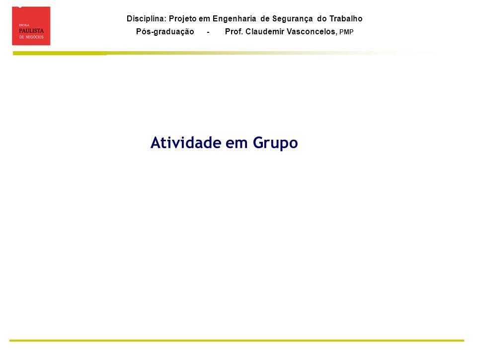 Disciplina: Projeto em Engenharia de Segurança do Trabalho Pós-graduação - Prof. Claudemir Vasconcelos, PMP Atividade em Grupo