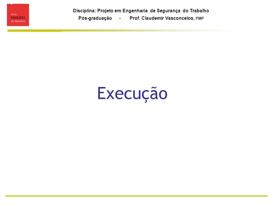 Disciplina: Projeto em Engenharia de Segurança do Trabalho Pós-graduação - Prof. Claudemir Vasconcelos, PMP Execução