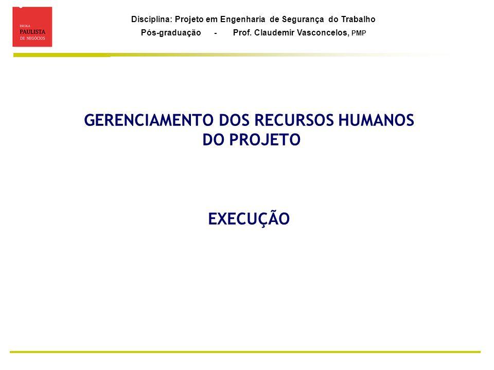 Disciplina: Projeto em Engenharia de Segurança do Trabalho Pós-graduação - Prof. Claudemir Vasconcelos, PMP GERENCIAMENTO DOS RECURSOS HUMANOS DO PROJ