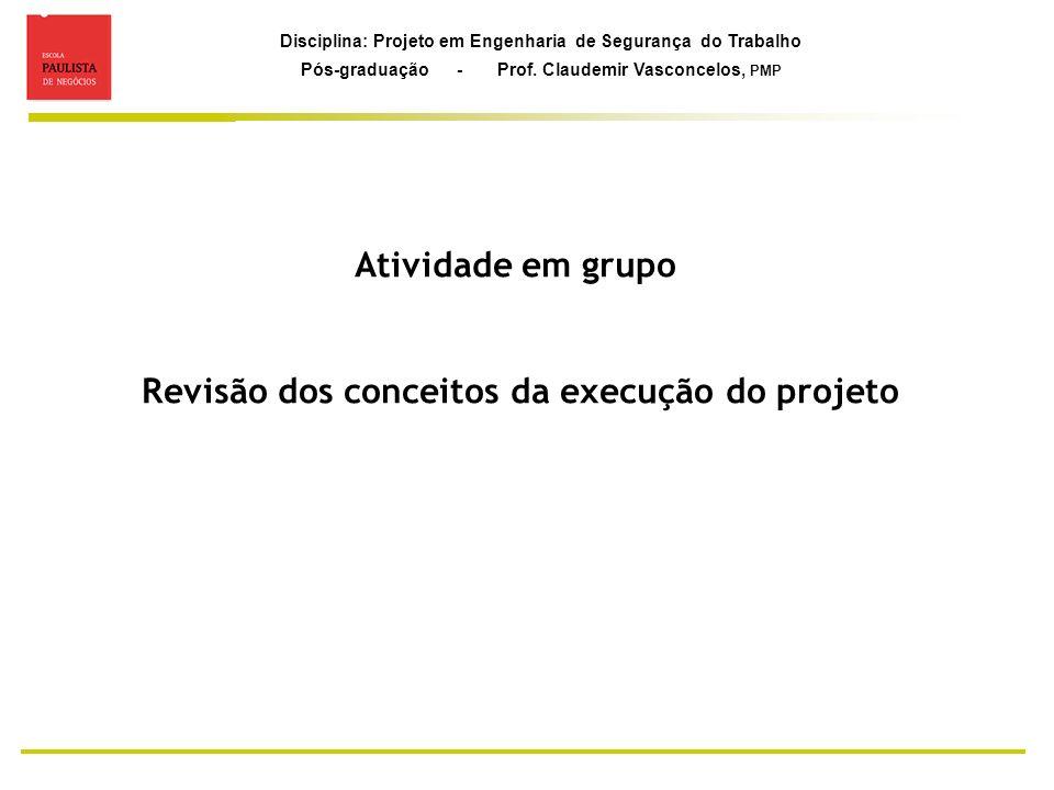 Disciplina: Projeto em Engenharia de Segurança do Trabalho Pós-graduação - Prof. Claudemir Vasconcelos, PMP Atividade em grupo Revisão dos conceitos d