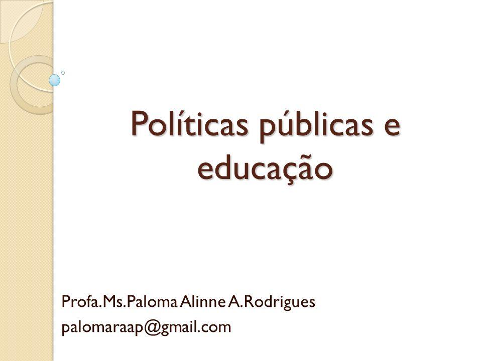 Políticas públicas e educação Profa.Ms.Paloma Alinne A.Rodrigues palomaraap@gmail.com