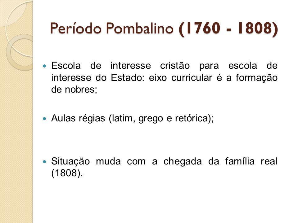 Período Pombalino (1760 - 1808) Escola de interesse cristão para escola de interesse do Estado: eixo curricular é a formação de nobres; Aulas régias (