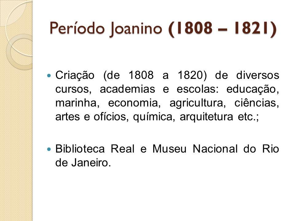 Período Joanino (1808 – 1821) Criação (de 1808 a 1820) de diversos cursos, academias e escolas: educação, marinha, economia, agricultura, ciências, ar