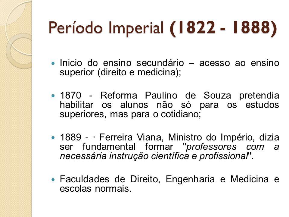 Período Imperial (1822 - 1888) Inicio do ensino secundário – acesso ao ensino superior (direito e medicina); 1870 - Reforma Paulino de Souza pretendia