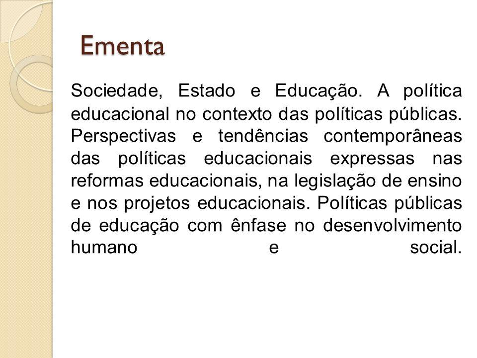 Ementa Sociedade, Estado e Educação. A política educacional no contexto das políticas públicas. Perspectivas e tendências contemporâneas das políticas