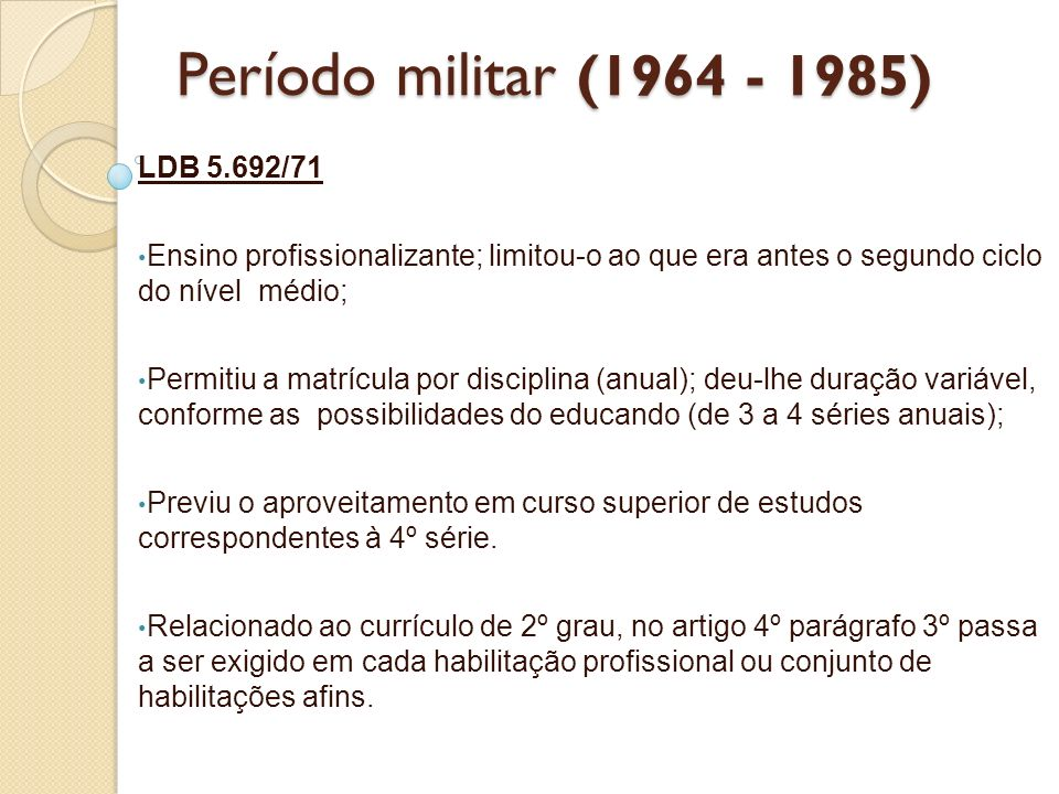 LDB 5.692/71 Ensino profissionalizante; limitou-o ao que era antes o segundo ciclo do nível médio; Permitiu a matrícula por disciplina (anual); deu-lh