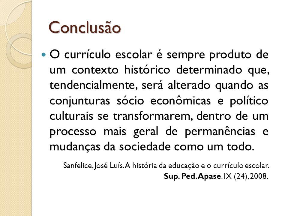 Conclusão O currículo escolar é sempre produto de um contexto histórico determinado que, tendencialmente, será alterado quando as conjunturas sócio ec