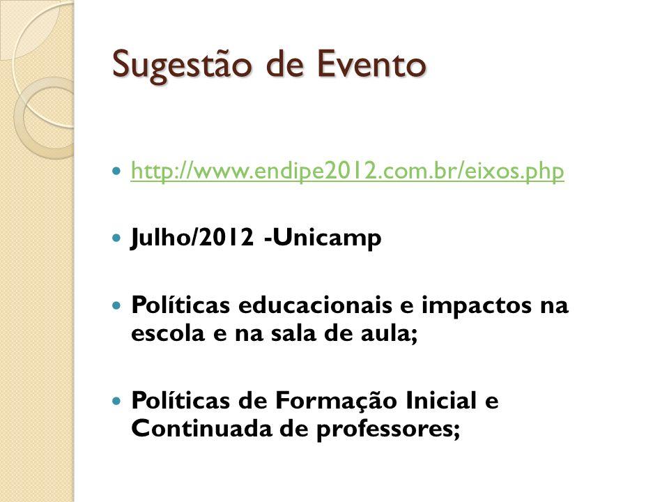 Sugestão de Evento http://www.endipe2012.com.br/eixos.php Julho/2012 -Unicamp Políticas educacionais e impactos na escola e na sala de aula; Políticas