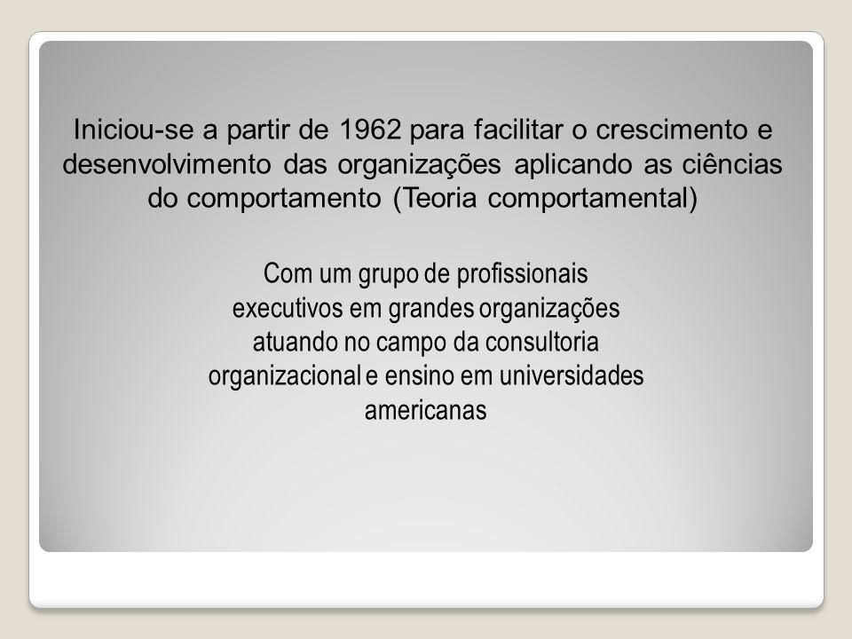 Iniciou-se a partir de 1962 para facilitar o crescimento e desenvolvimento das organizações aplicando as ciências do comportamento (Teoria comportamen