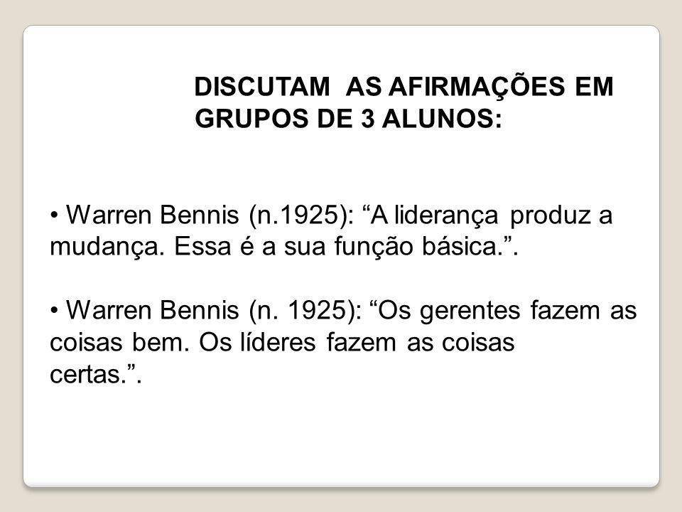 DISCUTAM AS AFIRMAÇÕES EM GRUPOS DE 3 ALUNOS: Warren Bennis (n.1925): A liderança produz a mudança. Essa é a sua função básica.. Warren Bennis (n. 192