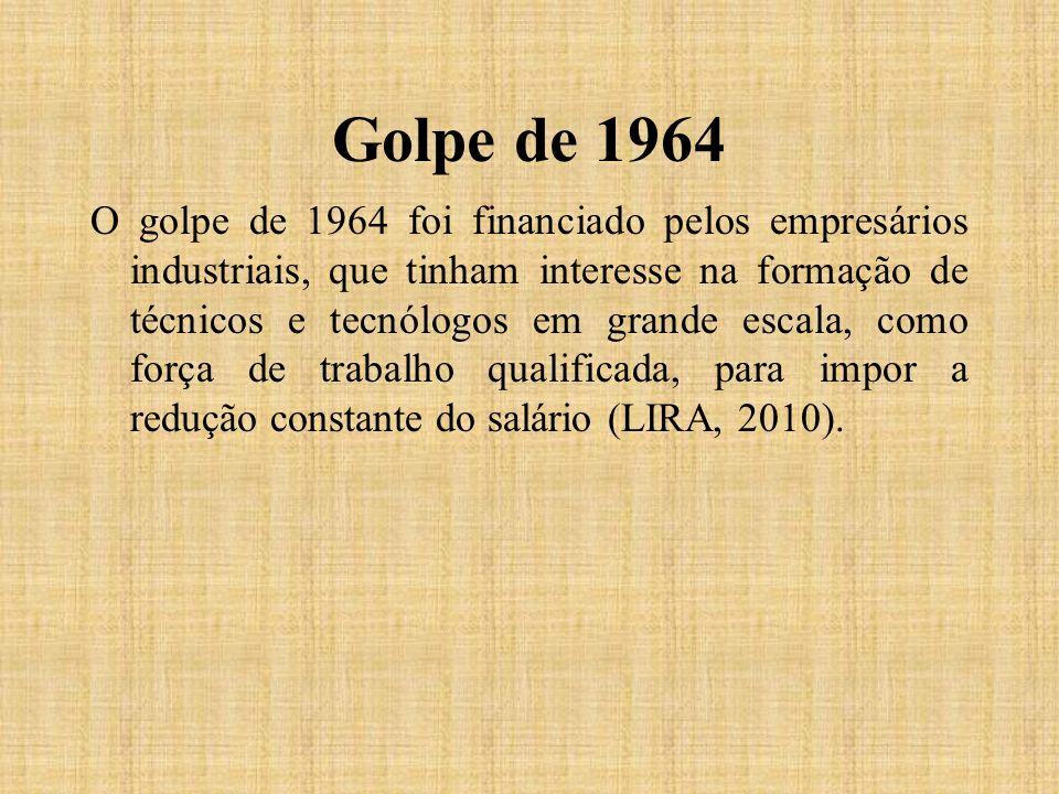 Golpe de 1964 O golpe de 1964 foi financiado pelos empresários industriais, que tinham interesse na formação de técnicos e tecnólogos em grande escala