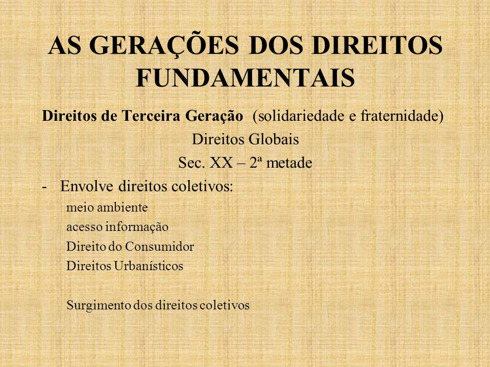 AS GERAÇÕES DOS DIREITOS FUNDAMENTAIS Direitos de Terceira Geração (solidariedade e fraternidade) Direitos Globais Sec. XX – 2ª metade -Envolve direit