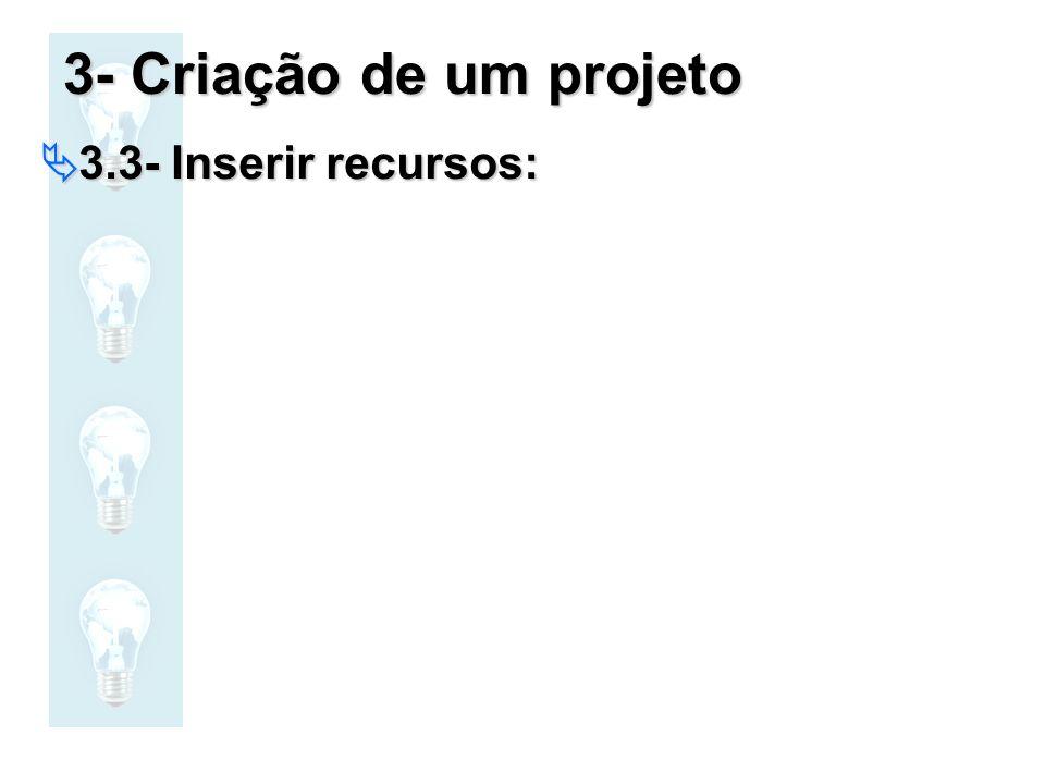 3- Criação de um projeto 3.3- Inserir recursos: 3.3- Inserir recursos:
