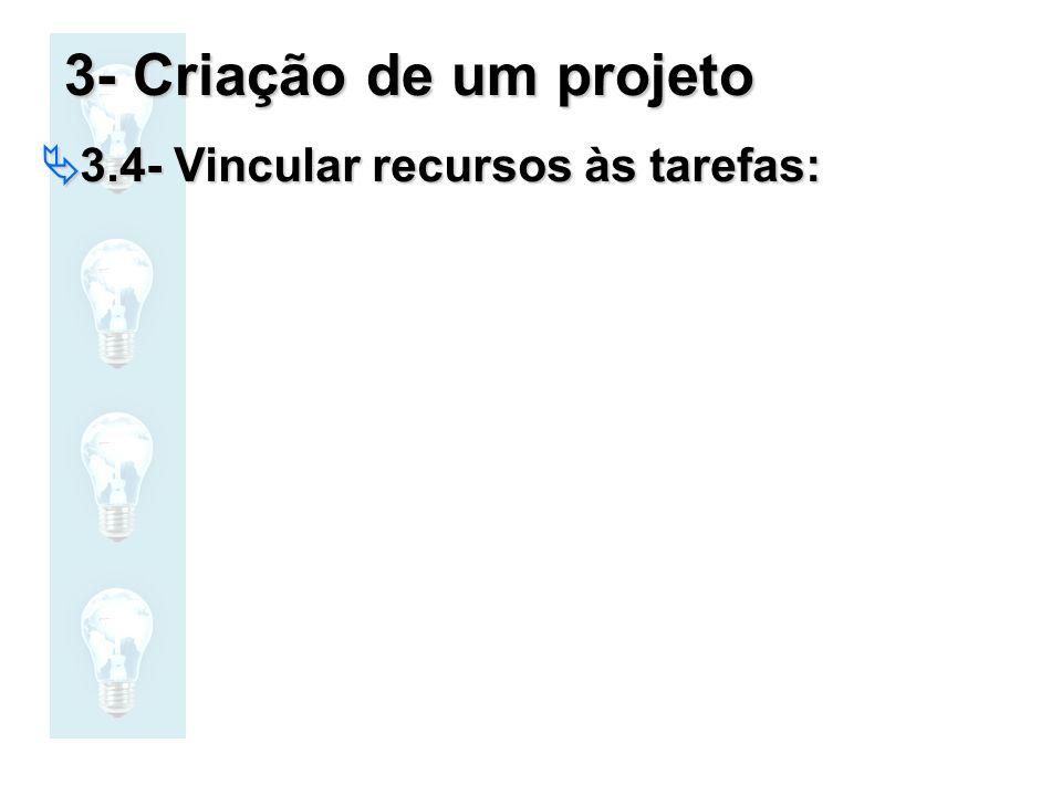3- Criação de um projeto 3.4- Vincular recursos às tarefas: 3.4- Vincular recursos às tarefas: