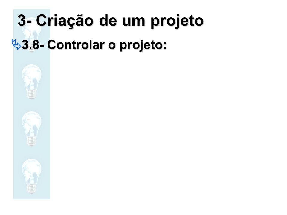 3- Criação de um projeto 3.8- Controlar o projeto: 3.8- Controlar o projeto: