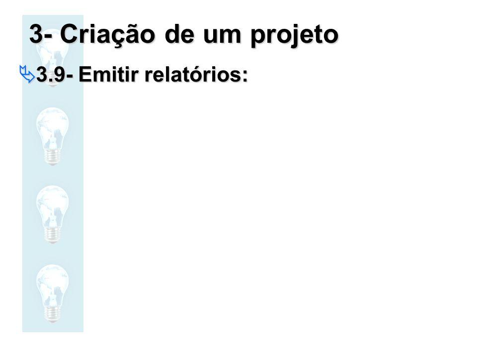 3- Criação de um projeto 3.9- Emitir relatórios: 3.9- Emitir relatórios: